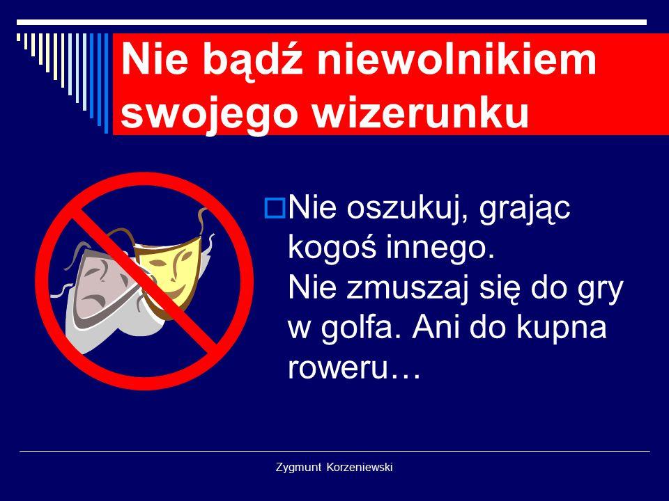 Zygmunt Korzeniewski Nie bądź niewolnikiem swojego wizerunku  Nie oszukuj, grając kogoś innego. Nie zmuszaj się do gry w golfa. Ani do kupna roweru…