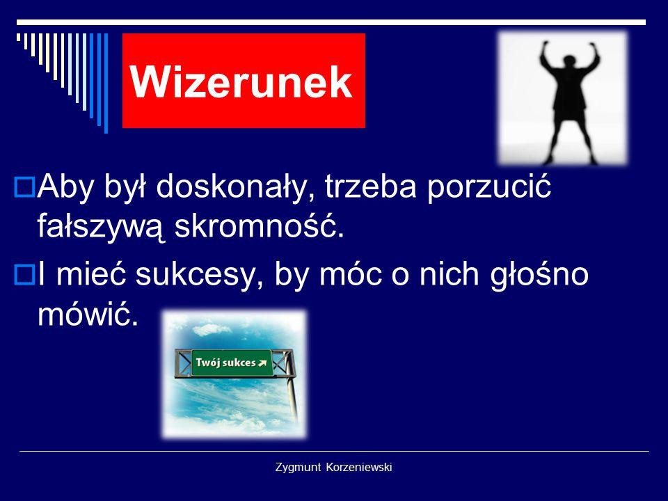 Zygmunt Korzeniewski Wizerunek  Aby był doskonały, trzeba porzucić fałszywą skromność.  I mieć sukcesy, by móc o nich głośno mówić.