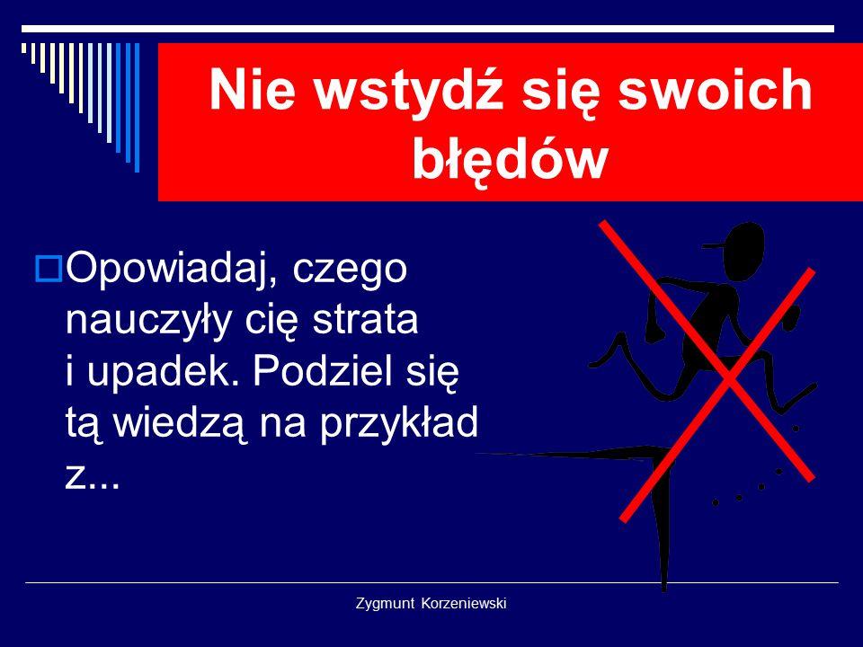 Zygmunt Korzeniewski Nie wstydź się swoich błędów  Opowiadaj, czego nauczyły cię strata i upadek. Podziel się tą wiedzą na przykład z...