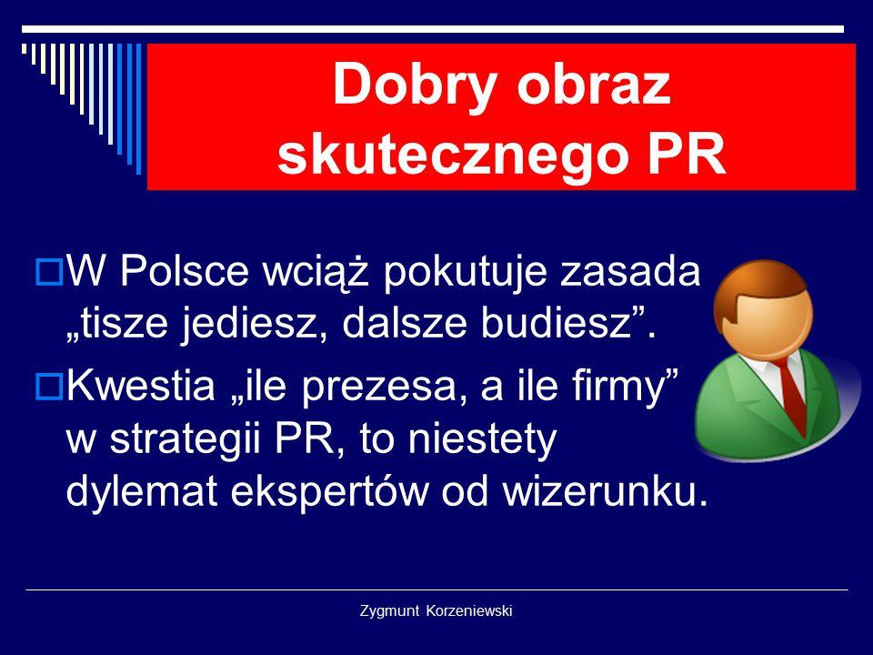 """Zygmunt Korzeniewski Dobry obraz skutecznego PR  W Polsce wciąż pokutuje zasada """"tisze jediesz, dalsze budiesz"""".  Kwestia """"ile prezesa, a ile firmy"""""""
