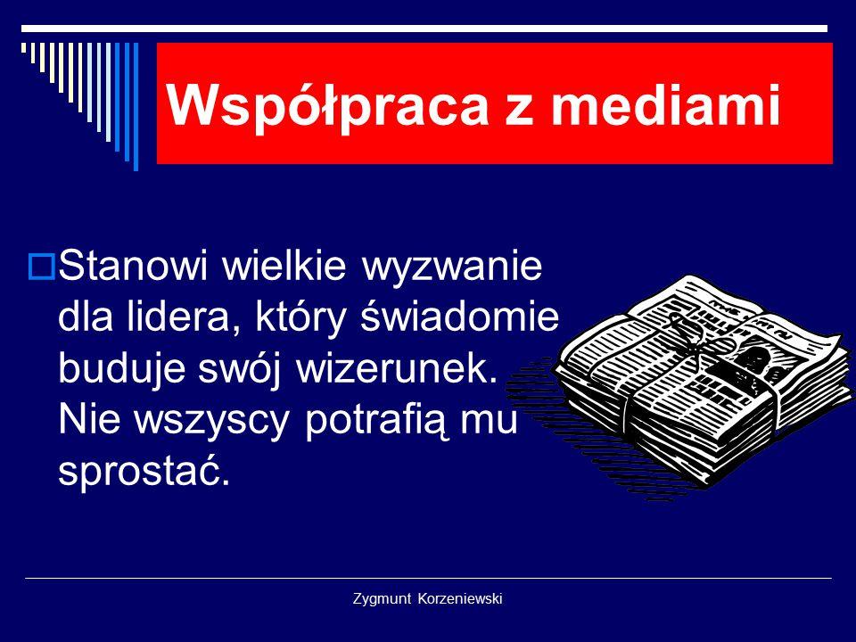 Zygmunt Korzeniewski Współpraca z mediami  Stanowi wielkie wyzwanie dla lidera, który świadomie buduje swój wizerunek. Nie wszyscy potrafią mu sprost