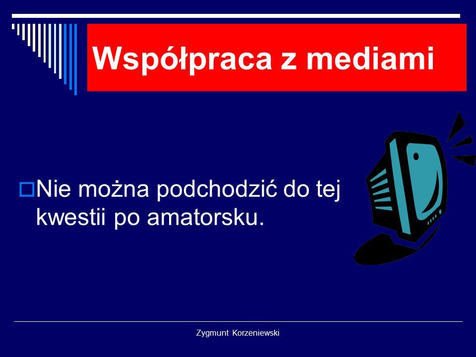 Zygmunt Korzeniewski Współpraca z mediami  Nie można podchodzić do tej kwestii po amatorsku.