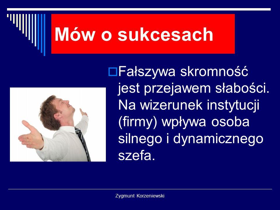 Zygmunt Korzeniewski Mów o sukcesach  Fałszywa skromność jest przejawem słabości. Na wizerunek instytucji (firmy) wpływa osoba silnego i dynamicznego
