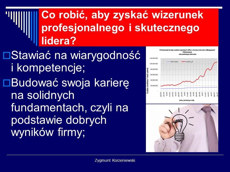 Zygmunt Korzeniewski Co robić, aby zyskać wizerunek profesjonalnego i skutecznego lidera?  Stawiać na wiarygodność i kompetencje;  Budować swoja kar