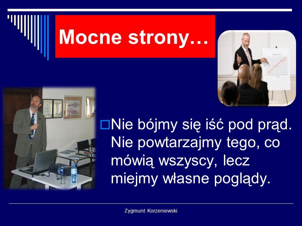 Zygmunt Korzeniewski Mocne strony…  Nie bójmy się iść pod prąd. Nie powtarzajmy tego, co mówią wszyscy, lecz miejmy własne poglądy.
