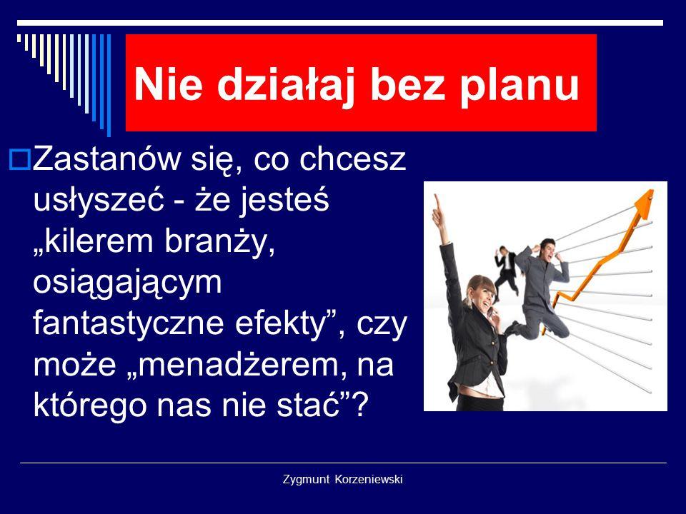 """Zygmunt Korzeniewski Nie działaj bez planu  Zastanów się, co chcesz usłyszeć - że jesteś """"kilerem branży, osiągającym fantastyczne efekty"""", czy może"""
