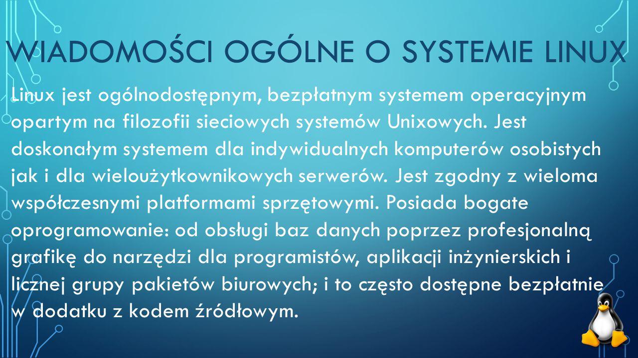 WIADOMOŚCI OGÓLNE O SYSTEMIE LINUX Linux jest ogólnodostępnym, bezpłatnym systemem operacyjnym opartym na filozofii sieciowych systemów Unixowych.