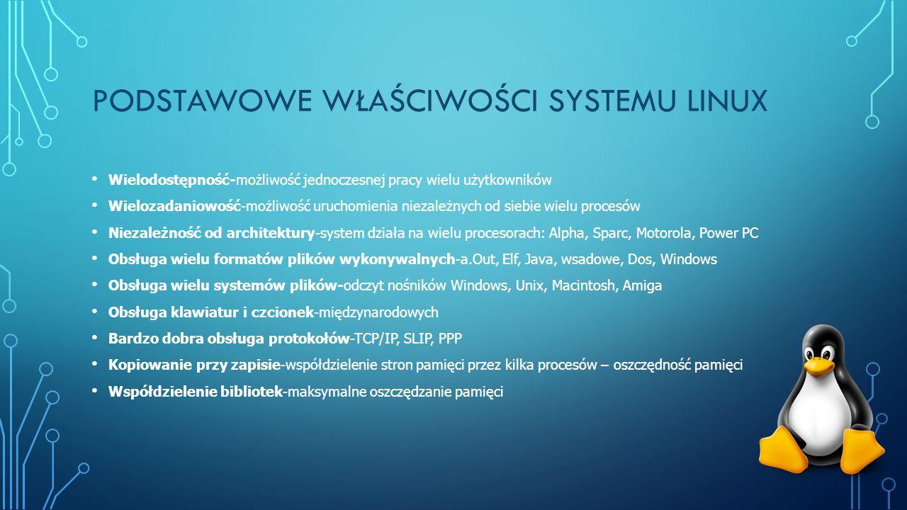 PODSTAWOWE WŁAŚCIWOŚCI SYSTEMU LINUX Wielodostępność-możliwość jednoczesnej pracy wielu użytkowników Wielozadaniowość-możliwość uruchomienia niezależnych od siebie wielu procesów Niezależność od architektury-system działa na wielu procesorach: Alpha, Sparc, Motorola, Power PC Obsługa wielu formatów plików wykonywalnych-a.Out, Elf, Java, wsadowe, Dos, Windows Obsługa wielu systemów plików-odczyt nośników Windows, Unix, Macintosh, Amiga Obsługa klawiatur i czcionek-międzynarodowych Bardzo dobra obsługa protokołów-TCP/IP, SLIP, PPP Kopiowanie przy zapisie-współdzielenie stron pamięci przez kilka procesów – oszczędność pamięci Współdzielenie bibliotek-maksymalne oszczędzanie pamięci