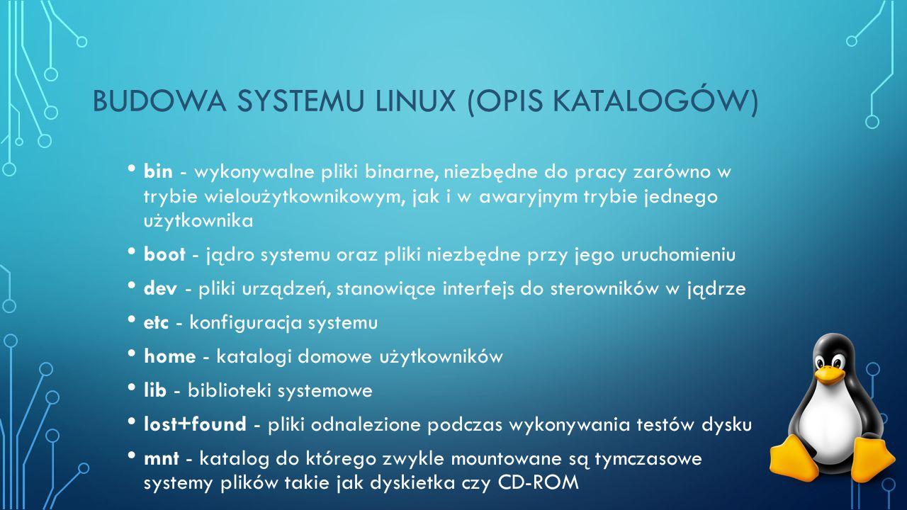 BUDOWA SYSTEMU LINUX (OPIS KATALOGÓW) bin - wykonywalne pliki binarne, niezbędne do pracy zarówno w trybie wieloużytkownikowym, jak i w awaryjnym trybie jednego użytkownika boot - jądro systemu oraz pliki niezbędne przy jego uruchomieniu dev - pliki urządzeń, stanowiące interfejs do sterowników w jądrze etc - konfiguracja systemu home - katalogi domowe użytkowników lib - biblioteki systemowe lost+found - pliki odnalezione podczas wykonywania testów dysku mnt - katalog do którego zwykle mountowane są tymczasowe systemy plików takie jak dyskietka czy CD-ROM