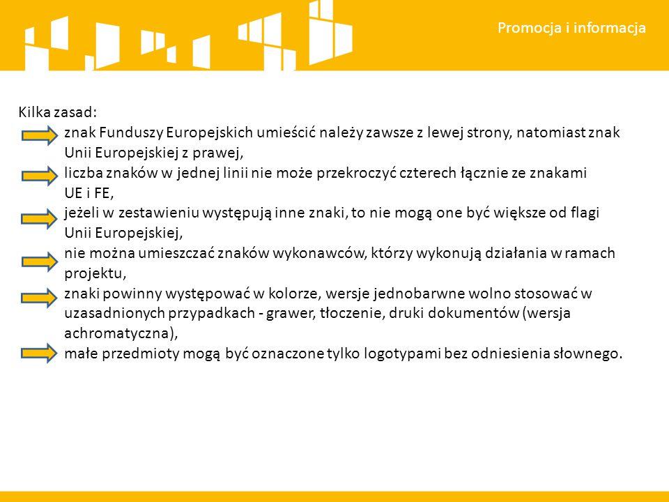 Promocja i informacja Kilka zasad: znak Funduszy Europejskich umieścić należy zawsze z lewej strony, natomiast znak Unii Europejskiej z prawej, liczba znaków w jednej linii nie może przekroczyć czterech łącznie ze znakami UE i FE, jeżeli w zestawieniu występują inne znaki, to nie mogą one być większe od flagi Unii Europejskiej, nie można umieszczać znaków wykonawców, którzy wykonują działania w ramach projektu, znaki powinny występować w kolorze, wersje jednobarwne wolno stosować w uzasadnionych przypadkach - grawer, tłoczenie, druki dokumentów (wersja achromatyczna), małe przedmioty mogą być oznaczone tylko logotypami bez odniesienia słownego.