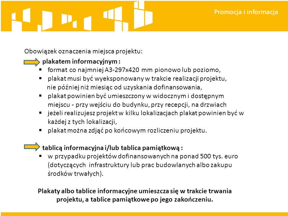 Promocja i informacja Obowiązek oznaczenia miejsca projektu: plakatem informacyjnym :  format co najmniej A3-297x420 mm pionowo lub poziomo,  plakat musi być wyeksponowany w trakcie realizacji projektu, nie później niż miesiąc od uzyskania dofinansowania,  plakat powinien być umieszczony w widocznym i dostępnym miejscu - przy wejściu do budynku, przy recepcji, na drzwiach  jeżeli realizujesz projekt w kilku lokalizacjach plakat powinien być w każdej z tych lokalizacji,  plakat można zdjąć po końcowym rozliczeniu projektu.