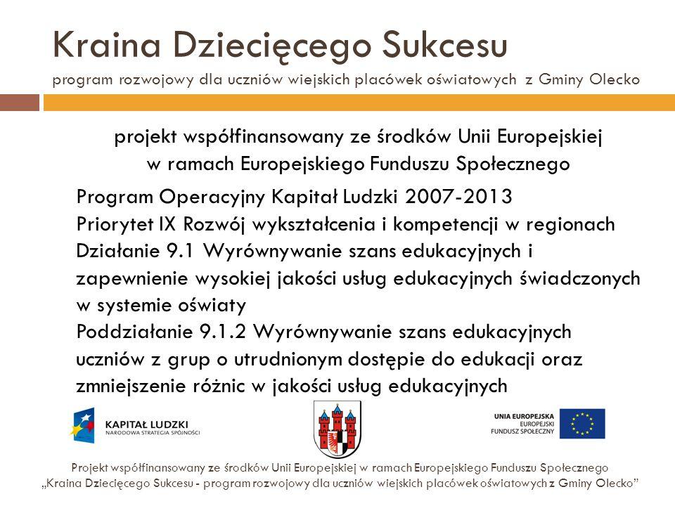 Kraina Dziecięcego Sukcesu program rozwojowy dla uczniów wiejskich placówek oświatowych z Gminy Olecko Projekt współfinansowany ze środków Unii Europe