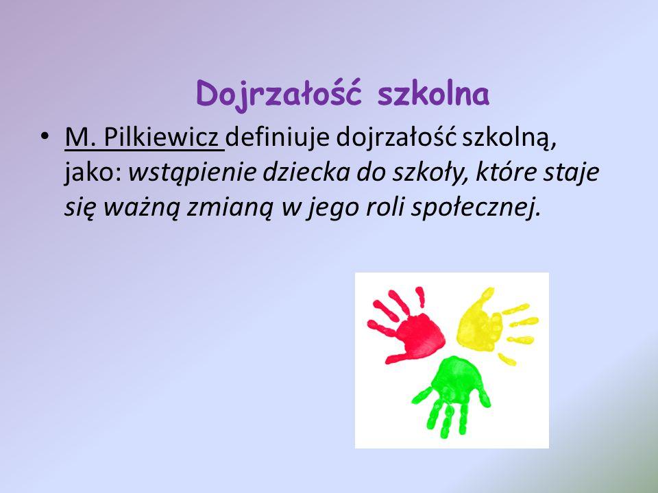 Dojrzałość szkolna M. Pilkiewicz definiuje dojrzałość szkolną, jako: wstąpienie dziecka do szkoły, które staje się ważną zmianą w jego roli społecznej