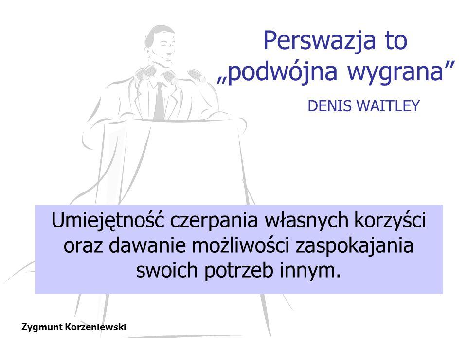"""Perswazja to """"podwójna wygrana"""" DENIS WAITLEY Umiejętność czerpania własnych korzyści oraz dawanie możliwości zaspokajania swoich potrzeb innym. Zygmu"""