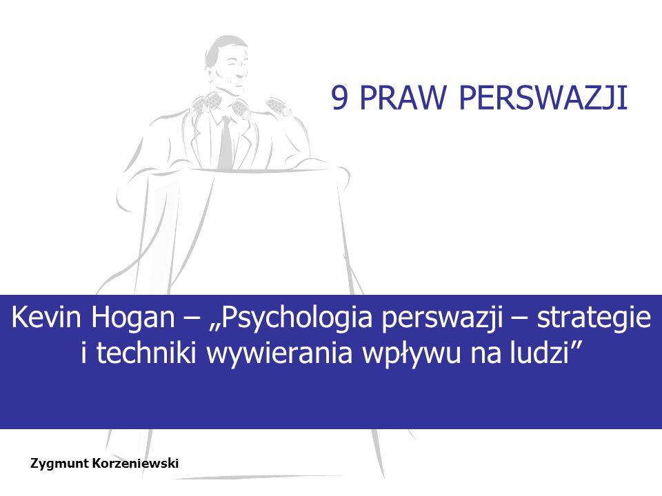"""9 PRAW PERSWAZJI Kevin Hogan – """"Psychologia perswazji – strategie i techniki wywierania wpływu na ludzi"""" Zygmunt Korzeniewski"""