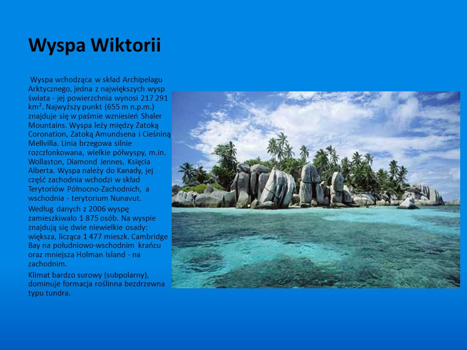 Wyspa Wiktorii Wyspa wchodząca w skład Archipelagu Arktycznego, jedna z największych wysp świata - jej powierzchnia wynosi 217 291 km². Najwyższy punk