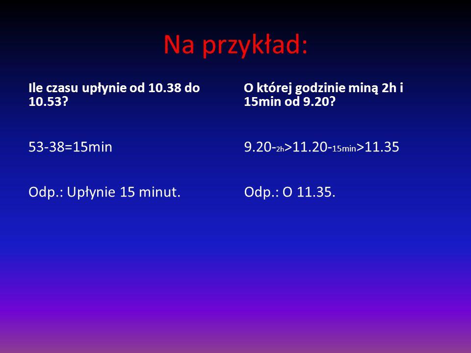 Na przykład: Ile czasu upłynie od 10.38 do 10.53.53-38=15min Odp.: Upłynie 15 minut.