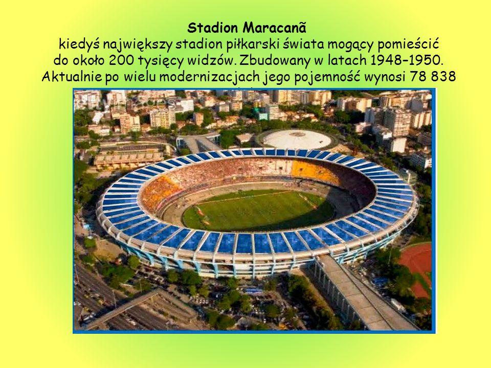 Stadion Maracanã kiedyś największy stadion piłkarski świata mogący pomieścić do około 200 tysięcy widzów. Zbudowany w latach 1948–1950. Aktualnie po w