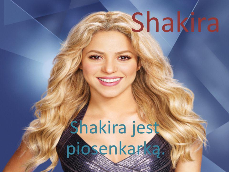 Shakira Shakira jest piosenkarką.