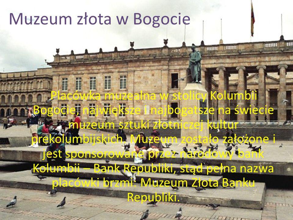 Muzeum złota w Bogocie Placówka muzealna w stolicy Kolumbii Bogocie, największe i najbogatsze na świecie muzeum sztuki złotniczej kultur prekolumbijsk