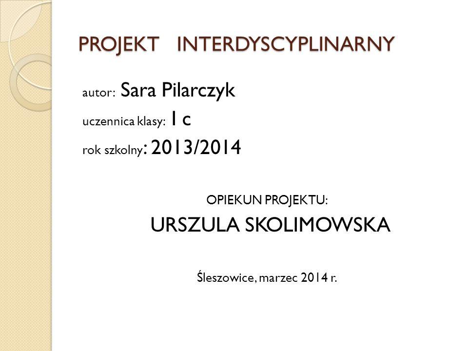 PROJEKT INTERDYSCYPLINARNY autor: Sara Pilarczyk uczennica klasy: I c rok szkolny : 2013/2014 OPIEKUN PROJEKTU: URSZULA SKOLIMOWSKA Śleszowice, marzec