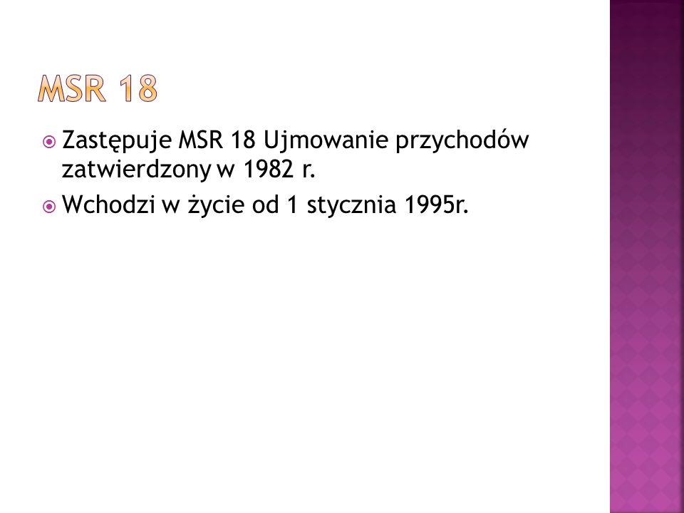  Zastępuje MSR 18 Ujmowanie przychodów zatwierdzony w 1982 r.  Wchodzi w życie od 1 stycznia 1995r.
