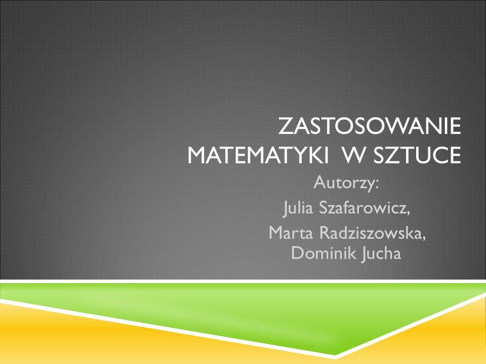 ZASTOSOWANIE MATEMATYKI W SZTUCE Autorzy: Julia Szafarowicz, Marta Radziszowska, Dominik Jucha