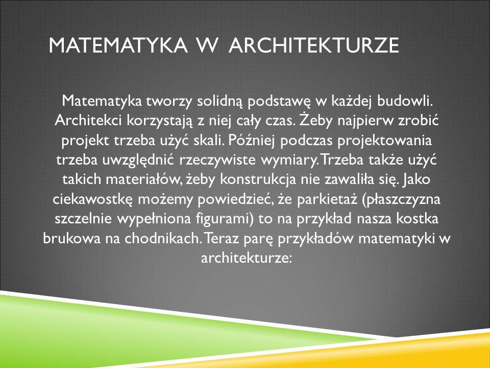 MATEMATYKA W ARCHITEKTURZE Matematyka tworzy solidną podstawę w każdej budowli. Architekci korzystają z niej cały czas. Żeby najpierw zrobić projekt t