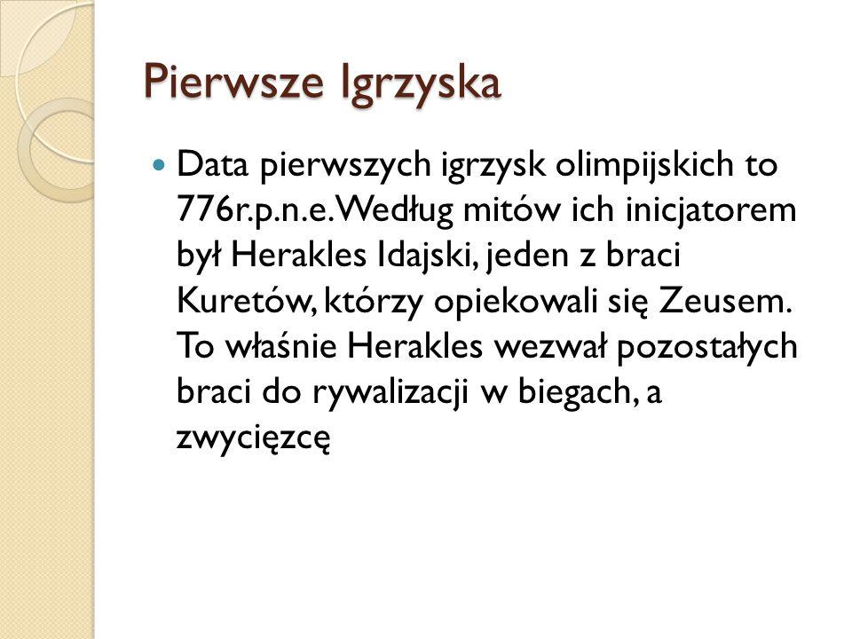 Pierwsze Igrzyska Data pierwszych igrzysk olimpijskich to 776r.p.n.e. Według mitów ich inicjatorem był Herakles Idajski, jeden z braci Kuretów, którzy