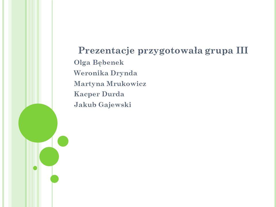 Prezentacje przygotowała grupa III Olga Bębenek Weronika Drynda Martyna Mrukowicz Kacper Durda Jakub Gajewski