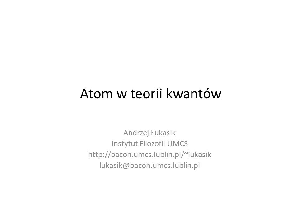 Atom w teorii kwantów Andrzej Łukasik Instytut Filozofii UMCS http://bacon.umcs.lublin.pl/~lukasik lukasik@bacon.umcs.lublin.pl