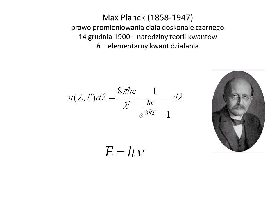 Max Planck (1858-1947) prawo promieniowania ciała doskonale czarnego 14 grudnia 1900 – narodziny teorii kwantów h – elementarny kwant działania