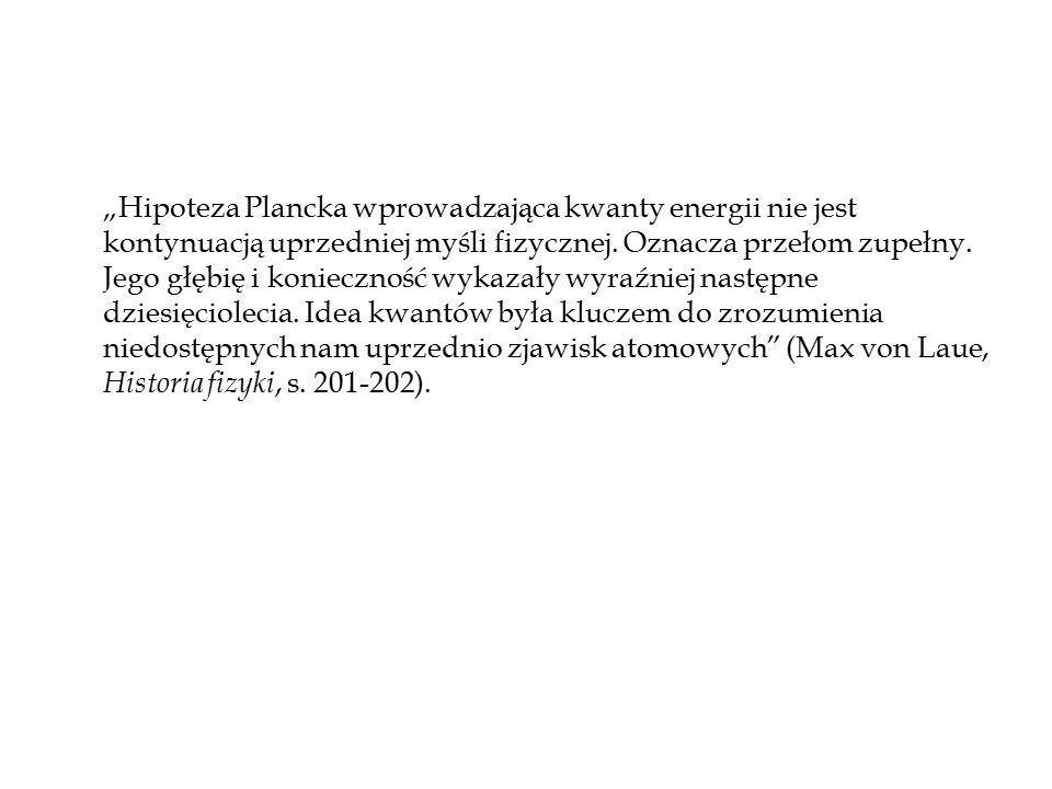 """""""Hipoteza Plancka wprowadzająca kwanty energii nie jest kontynuacją uprzedniej myśli fizycznej. Oznacza przełom zupełny. Jego głębię i konieczność wyk"""