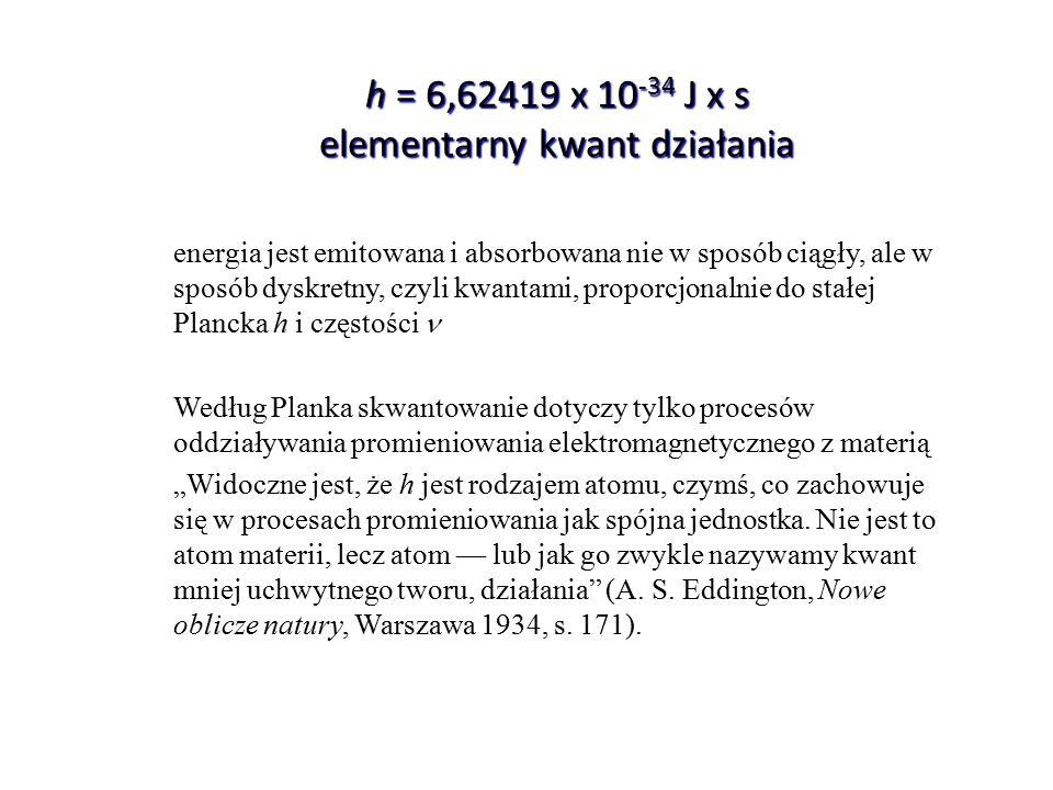 h = 6,62419 x 10 -34 J x s elementarny kwant działania energia jest emitowana i absorbowana nie w sposób ciągły, ale w sposób dyskretny, czyli kwantam