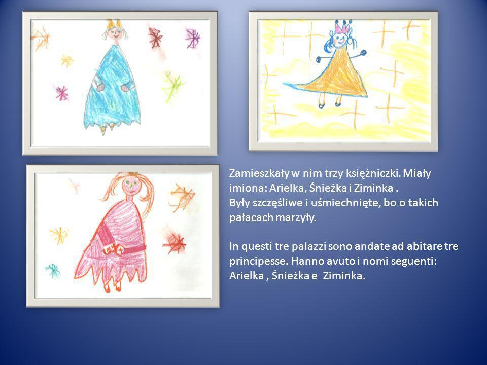 Zamieszkały w nim trzy księżniczki. Miały imiona: Arielka, Śnieżka i Ziminka. Były szczęśliwe i uśmiechnięte, bo o takich pałacach marzyły. In questi