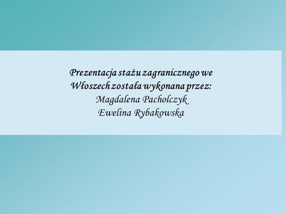 Prezentacja stażu zagranicznego we Włoszech została wykonana przez: Magdalena Pacholczyk Ewelina Rybakowska