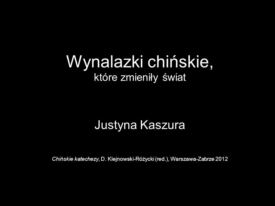 Wynalazki chińskie, które zmieniły świat Justyna Kaszura Chińskie katechezy, D. Klejnowski-Różycki (red.), Warszawa-Zabrze 2012