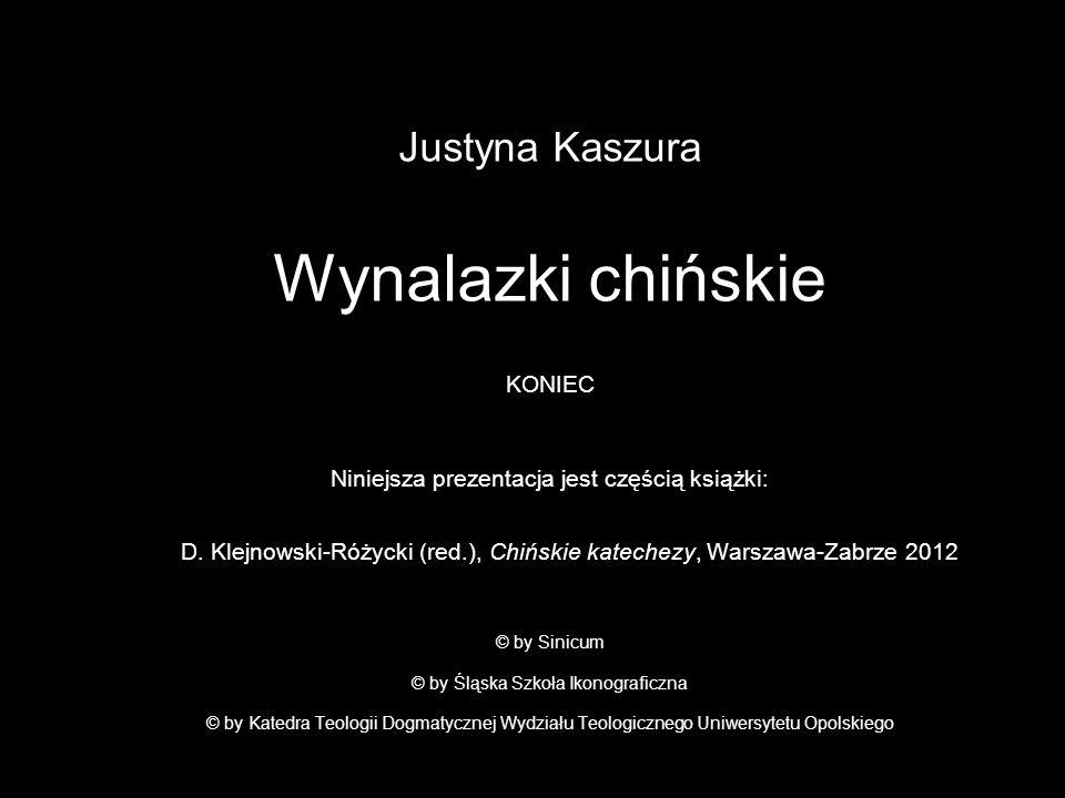 Justyna Kaszura Wynalazki chińskie KONIEC Niniejsza prezentacja jest częścią książki: D. Klejnowski-Różycki (red.), Chińskie katechezy, Warszawa-Zabrz