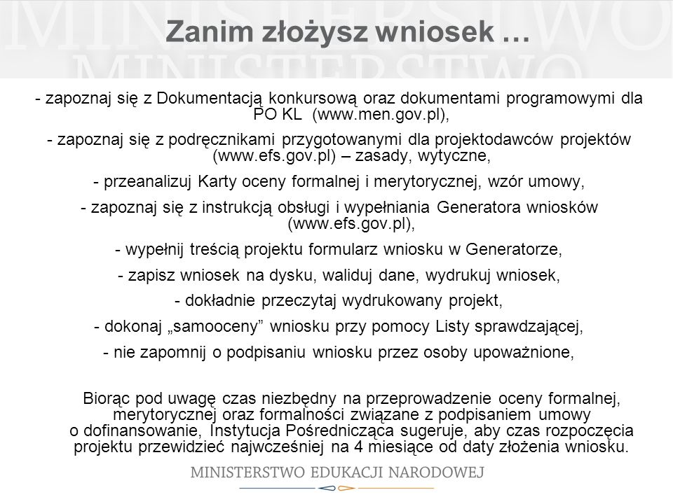 Zanim złożysz wniosek … - zapoznaj się z Dokumentacją konkursową oraz dokumentami programowymi dla PO KL (www.men.gov.pl), - zapoznaj się z podręcznikami przygotowanymi dla projektodawców projektów (www.efs.gov.pl) – zasady, wytyczne, - przeanalizuj Karty oceny formalnej i merytorycznej, wzór umowy, - zapoznaj się z instrukcją obsługi i wypełniania Generatora wniosków (www.efs.gov.pl), - wypełnij treścią projektu formularz wniosku w Generatorze, - zapisz wniosek na dysku, waliduj dane, wydrukuj wniosek, - dokładnie przeczytaj wydrukowany projekt, - dokonaj samooceny wniosku przy pomocy Listy sprawdzającej, - nie zapomnij o podpisaniu wniosku przez osoby upoważnione, Biorąc pod uwagę czas niezbędny na przeprowadzenie oceny formalnej, merytorycznej oraz formalności związane z podpisaniem umowy o dofinansowanie, Instytucja Pośrednicząca sugeruje, aby czas rozpoczęcia projektu przewidzieć najwcześniej na 4 miesiące od daty złożenia wniosku.