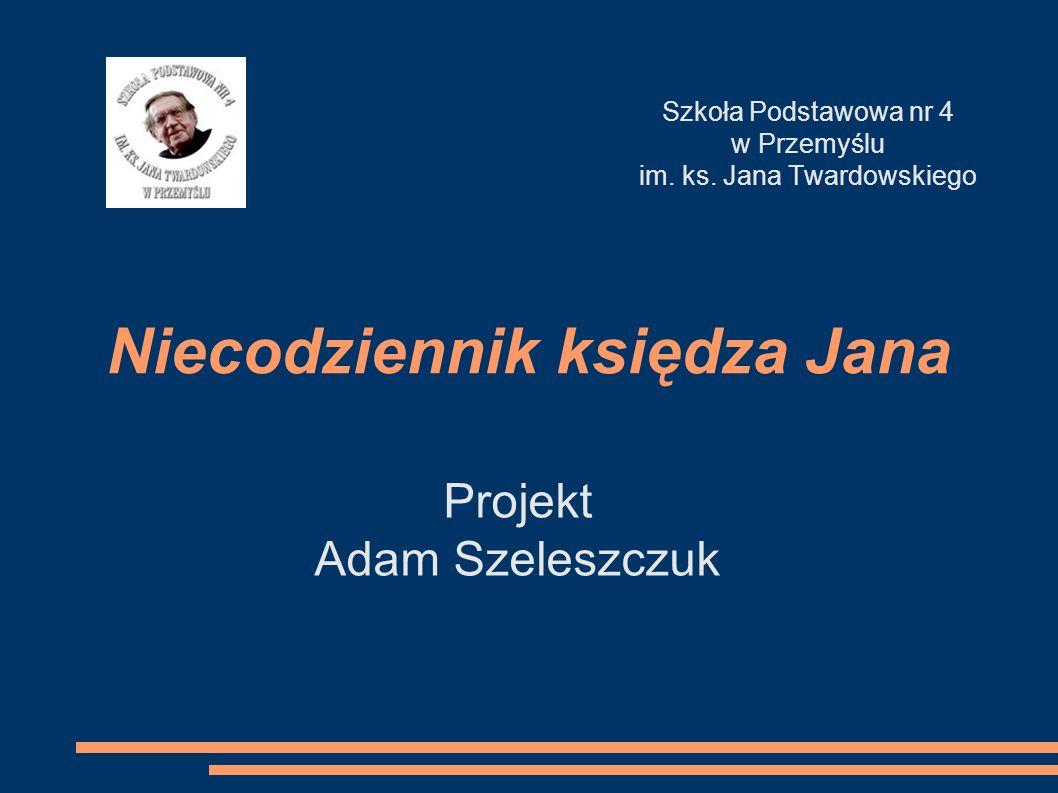 Niecodziennik księdza Jana Projekt Adam Szeleszczuk Szkoła Podstawowa nr 4 w Przemyślu im. ks. Jana Twardowskiego