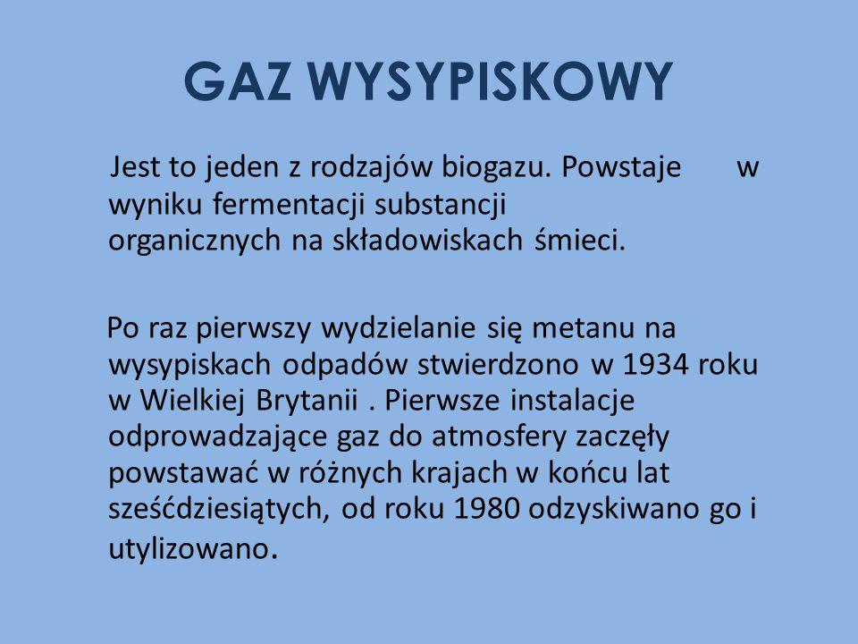 GAZ WYSYPISKOWY Jest to jeden z rodzajów biogazu. Powstaje w wyniku fermentacji substancji organicznych na składowiskach śmieci. Po raz pierwszy wydzi