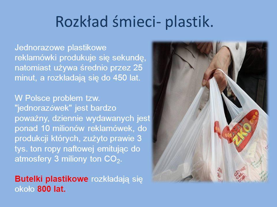 Rozkład śmieci- plastik. Jednorazowe plastikowe reklamówki produkuje się sekundę, natomiast używa średnio przez 25 minut, a rozkładają się do 450 lat.
