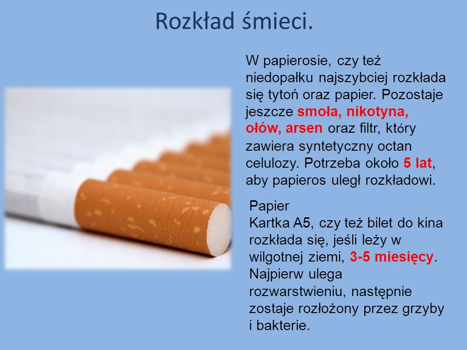 Rozkład śmieci. W papierosie, czy też niedopałku najszybciej rozkłada się tytoń oraz papier. Pozostaje jeszcze smoła, nikotyna, ołów, arsen oraz filtr