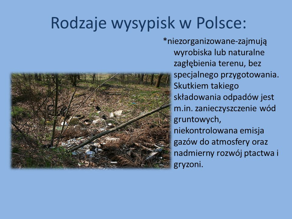 Rodzaje wysypisk w Polsce: *niezorganizowane-zajmują wyrobiska lub naturalne zagłębienia terenu, bez specjalnego przygotowania. Skutkiem takiego skład