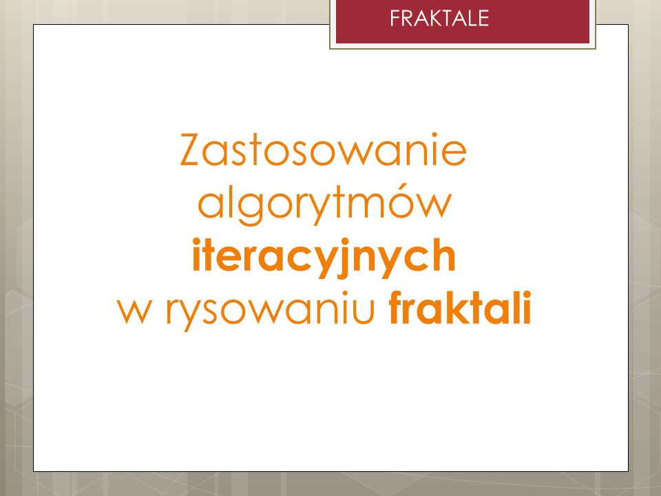 Zastosowanie algorytmów iteracyjnych w rysowaniu fraktali FRAKTALE