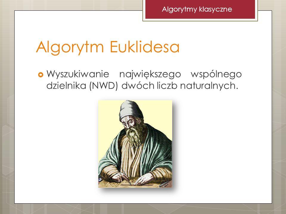Algorytm Euklidesa Wyszukiwanie największego wspólnego dzielnika (NWD) dwóch liczb naturalnych. Algorytmy klasyczne