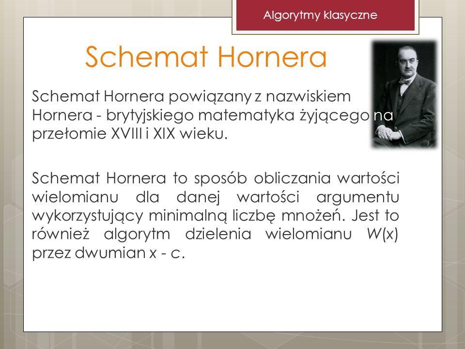 Schemat Hornera Algorytmy klasyczne Schemat Hornera powiązany z nazwiskiem Hornera - brytyjskiego matematyka żyjącego na przełomie XVIII i XIX wieku.