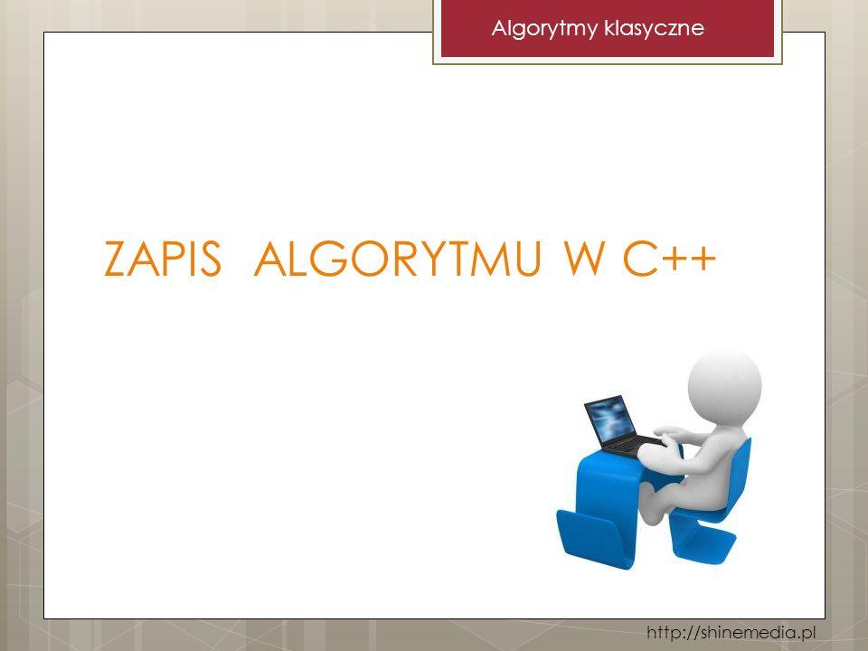 ZAPIS ALGORYTMU W C++ Algorytmy klasyczne http://shinemedia.pl