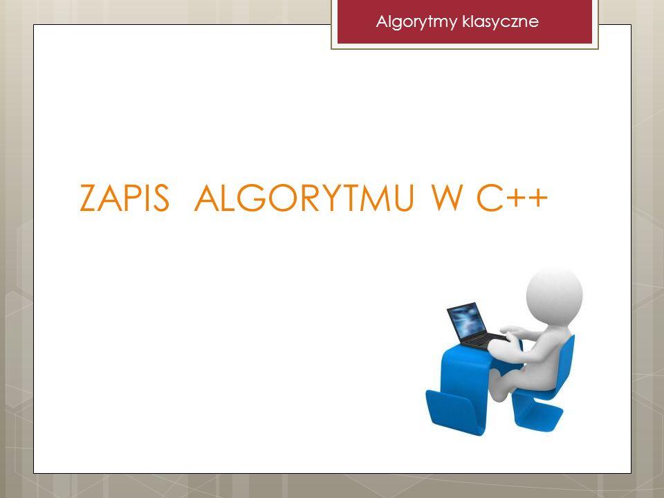 ZAPIS ALGORYTMU W C++ Algorytmy klasyczne
