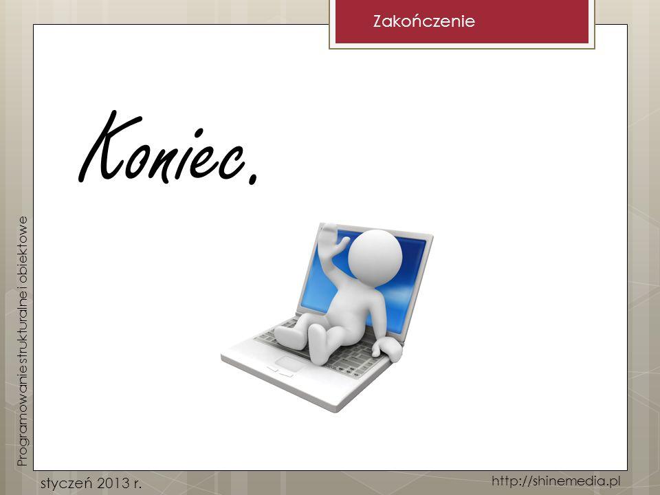 Koniec. Zakończenie styczeń 2013 r. http://shinemedia.pl Programowanie strukturalne i obiektowe